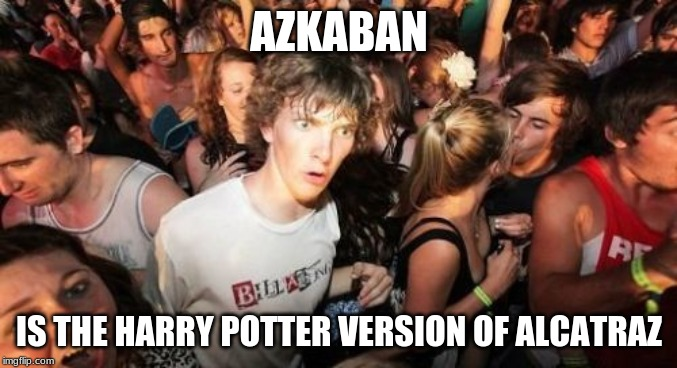 Wait, Azkaban is on an island, right? | AZKABAN IS THE HARRY POTTER VERSION OF ALCATRAZ | image tagged in memes,sudden clarity clarence,harry potter,azkaban,prison | made w/ Imgflip meme maker