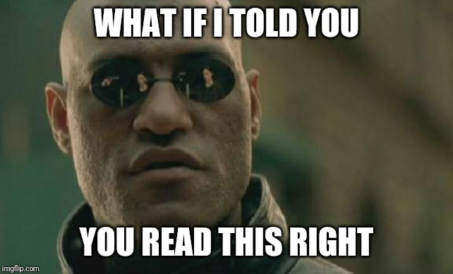 Matrix Morpheus |  WHAT IF I TOLD YOU; YOU READ THIS RIGHT | image tagged in memes,matrix morpheus | made w/ Imgflip meme maker
