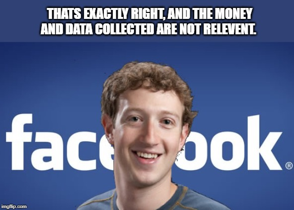 mark zuckerberg syria refugee camps facebook down | THATS EXACTLY RIGHT, AND THE MONEY AND DATA COLLECTED ARE NOT RELEVENT. | image tagged in mark zuckerberg syria refugee camps facebook down | made w/ Imgflip meme maker