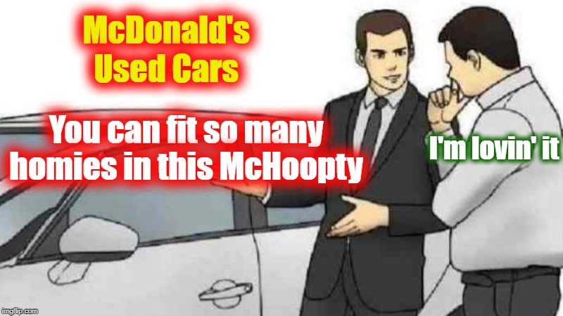 Car Salesman Slaps Roof Of Car Meme | McDonald's You can fit so many homies in this McHoopty Used Cars I'm lovin' it | image tagged in memes,car salesman slaps roof of car | made w/ Imgflip meme maker