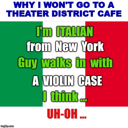 WHY I WON'T GO TO A THEATER DISTRICT CAFE | WHY I WON'T GO TO A THEATER DISTRICT CAFE I'm  ITALIAN from  New  York Guy  walks  in  with A  VIOLIN  CASE I  think ... UH-OH ... | image tagged in the italian flag,funny memes,italians,rick75230 | made w/ Imgflip meme maker