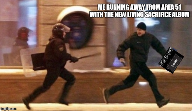 The New Album | ME RUNNING AWAY FROM AREA 51 WITH THE NEW LIVING SACRIFICE ALBUM | image tagged in running away,living sacrifice,music,album,area 51,metal | made w/ Imgflip meme maker