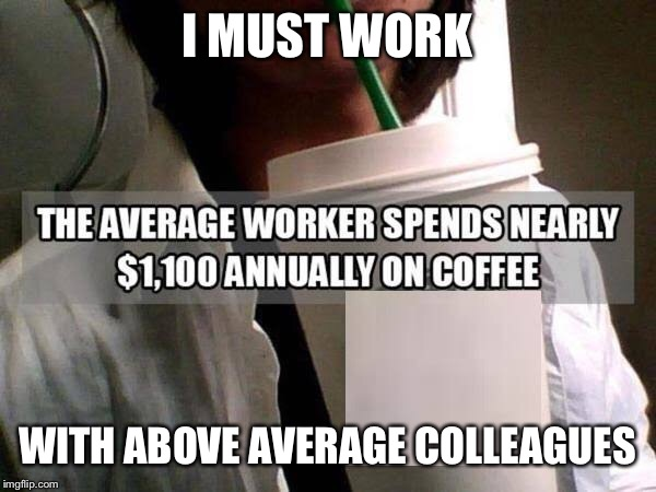 I MUST WORK; WITH ABOVE AVERAGE COLLEAGUES | image tagged in coffee,coffee addict,coffee time,coffee cup,work sucks,coworkers | made w/ Imgflip meme maker