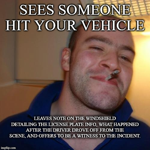 Good Guy Greg |  SEES SOMEONE HIT YOUR VEHICLE; LEAVES NOTE ON THE WINDSHIELD DETAILING THE LICENSE PLATE INFO, WHAT HAPPENED AFTER THE DRIVER DROVE OFF FROM THE SCENE, AND OFFERS TO BE A WITNESS TO THE INCIDENT. | image tagged in memes,good guy greg,AdviceAnimals | made w/ Imgflip meme maker