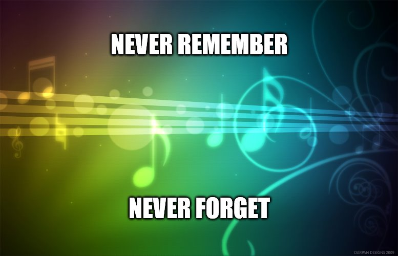 Music is Life |  NEVER REMEMBER; NEVER FORGET | image tagged in y u no music,the sound of music happiness | made w/ Imgflip meme maker