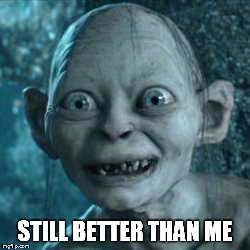 Gollum Meme | STILL BETTER THAN ME | image tagged in memes,gollum | made w/ Imgflip meme maker