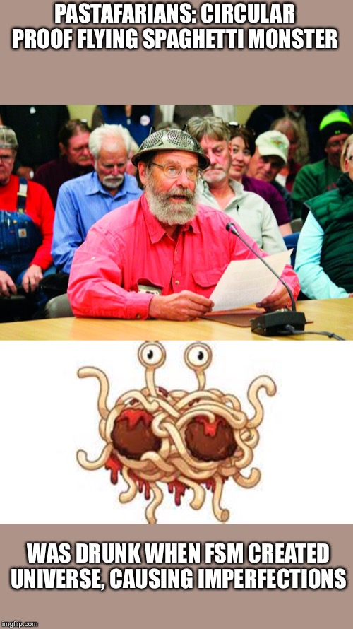 Flying Spaghetti Monster was drunk when creating universe | PASTAFARIANS: CIRCULAR PROOF FLYING SPAGHETTI MONSTER WAS DRUNK WHEN FSM CREATED UNIVERSE, CAUSING IMPERFECTIONS | image tagged in pastafarian,flying spaghetti monster,colander on my head,opening prayer,homer alaska | made w/ Imgflip meme maker