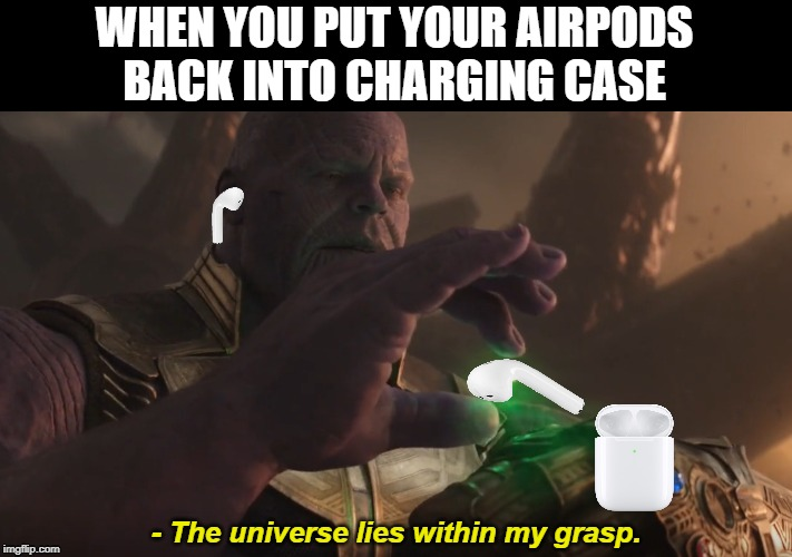 when you put your airpods back into charging case | WHEN YOU PUT YOUR AIRPODSBACK INTO CHARGING CASE - The universe lies within my grasp. | image tagged in airpods,thanos,apple,avengers | made w/ Imgflip meme maker