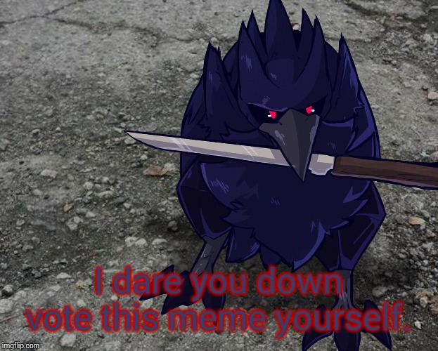 Corviknight with a knife | I dare you down vote this meme yourself. | image tagged in corviknight with a knife | made w/ Imgflip meme maker