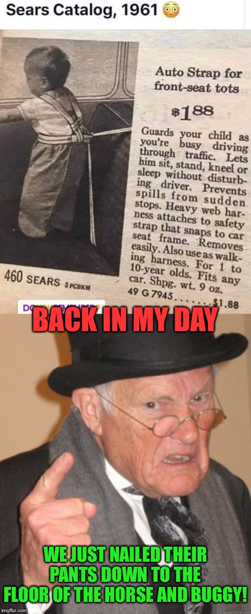 Safety Genius | BACK IN MY DAY WE JUST NAILED THEIR PANTS DOWN TO THE FLOOR OF THE HORSE AND BUGGY! | image tagged in memes,back in my day,car,safety,funny memes | made w/ Imgflip meme maker