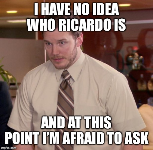 Afraid To Ask Andy |  I HAVE NO IDEA WHO RICARDO IS; AND AT THIS POINT I'M AFRAID TO ASK | image tagged in memes,afraid to ask andy,roast ricardo week,funny | made w/ Imgflip meme maker