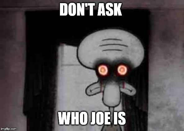 DON'T ASK WHO JOE IS | image tagged in joe,squidward | made w/ Imgflip meme maker