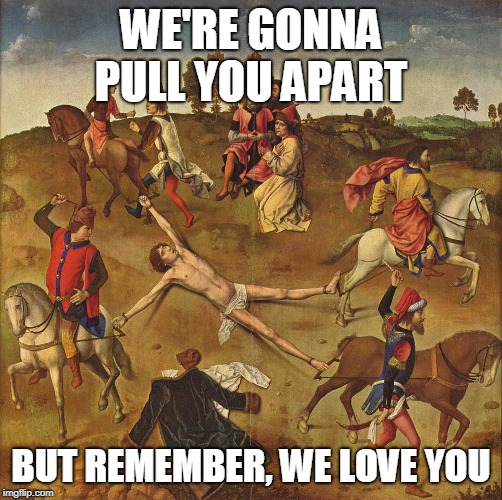 Torture  |  WE'RE GONNA PULL YOU APART; BUT REMEMBER, WE LOVE YOU | image tagged in torture,yahweh,the abrahamic god,abrahamic religions,bible,hell | made w/ Imgflip meme maker