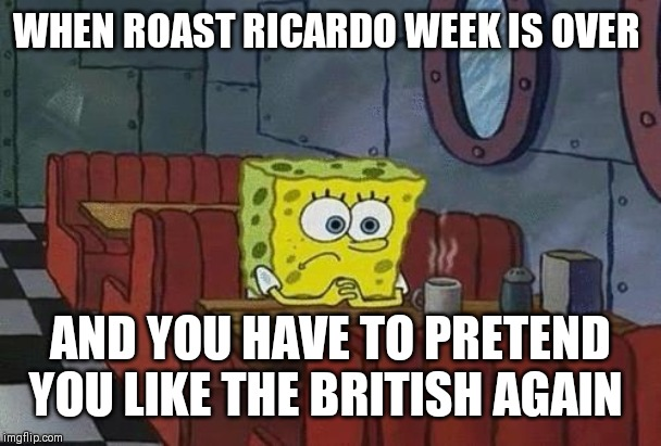 Roast Ricardo and all things British. September 16th-22nd. Hope we weren't to harsh on you buddy. PEACE! (◍•ᴗ•◍)❤ | WHEN ROAST RICARDO WEEK IS OVER AND YOU HAVE TO PRETEND YOU LIKE THE BRITISH AGAIN | image tagged in spongebob coffee,sorry not sorry,roast ricardo week,good things must come to an end,peace | made w/ Imgflip meme maker