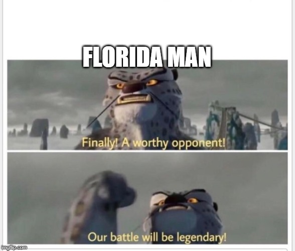 Finally! A worthy opponent! | FLORIDA MAN | image tagged in finally a worthy opponent | made w/ Imgflip meme maker
