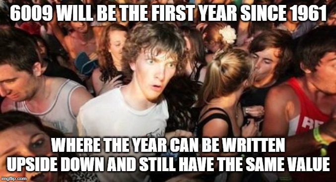 Isn't it mindblowing? | 6009 WILL BE THE FIRST YEAR SINCE 1961 WHERE THE YEAR CAN BE WRITTEN UPSIDE DOWN AND STILL HAVE THE SAME VALUE | image tagged in memes,sudden clarity clarence | made w/ Imgflip meme maker