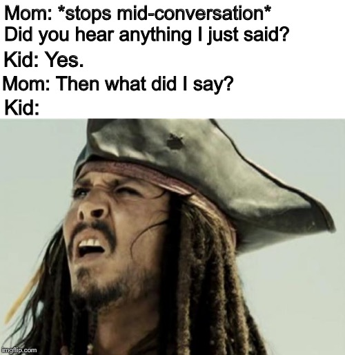 Every. Dang. Time. | Mom: *stops mid-conversation* Did you hear anything I just said? Kid: Kid: Yes. Mom: Then what did I say? | image tagged in confused dafuq jack sparrow what,memes,funny,not listening,parents | made w/ Imgflip meme maker