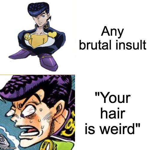 "Josuke |  Any brutal insult; ""Your hair is weird"" 