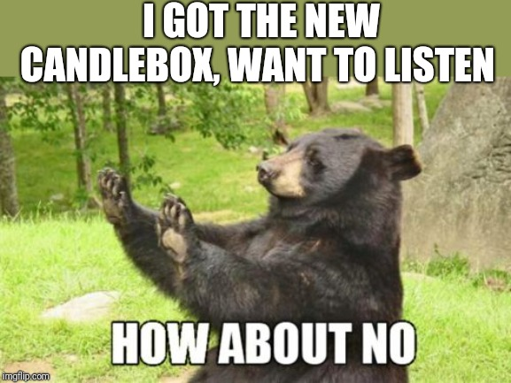 How About No Bear |  I GOT THE NEW CANDLEBOX, WANT TO LISTEN | image tagged in memes,how about no bear | made w/ Imgflip meme maker