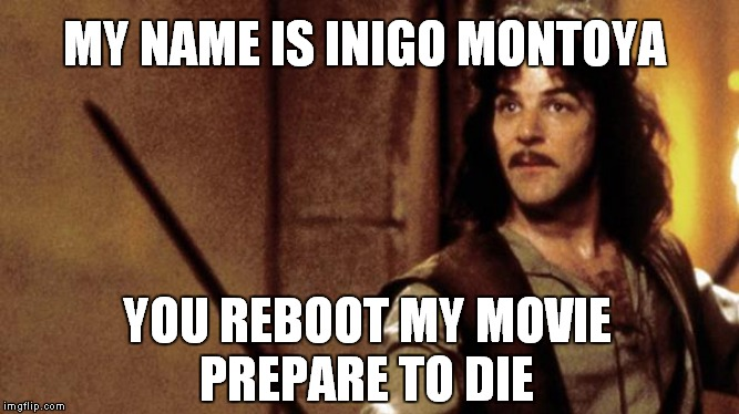 No reboot | YOU REBOOT MY MOVIE PREPARE TO DIE MY NAME IS INIGO MONTOYA | image tagged in princess bride,inigo montoya,reboot | made w/ Imgflip meme maker