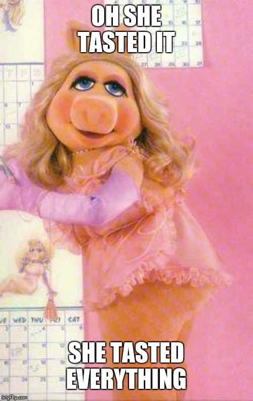 Miss Piggy | OH SHE TASTED IT SHE TASTED EVERYTHING | image tagged in miss piggy | made w/ Imgflip meme maker