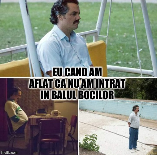 sad pablo escobar | EU CAND AM AFLAT CA NU AM INTRAT IN BALUL BOCILOR | image tagged in sad pablo escobar | made w/ Imgflip meme maker