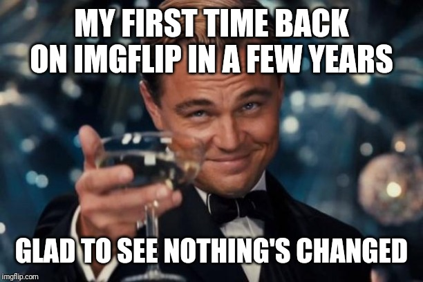 It's good to be back. | MY FIRST TIME BACK ON IMGFLIP IN A FEW YEARS GLAD TO SEE NOTHING'S CHANGED | image tagged in memes,leonardo dicaprio cheers,imgflip,funny,welcome to imgflip,hey internet | made w/ Imgflip meme maker