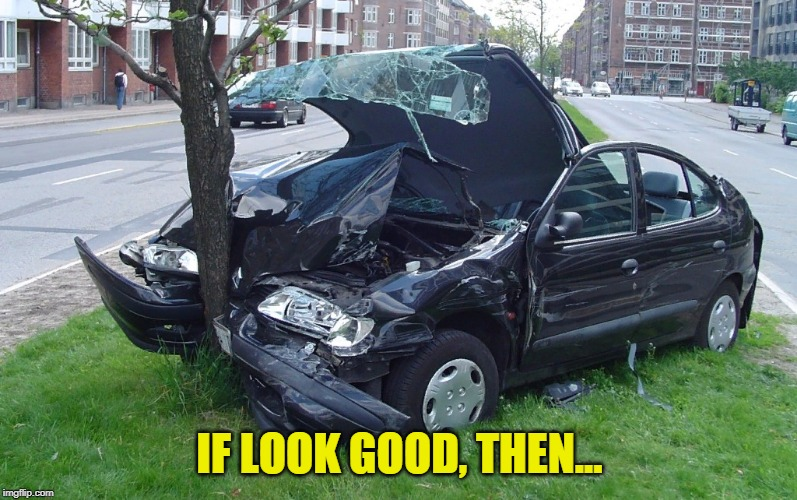 Car Crash | IF LOOK GOOD, THEN... | image tagged in car crash | made w/ Imgflip meme maker