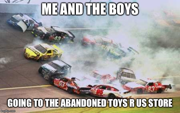Because Race Car | ME AND THE BOYS GOING TO THE ABANDONED TOYS R US STORE | image tagged in memes,because race car | made w/ Imgflip meme maker
