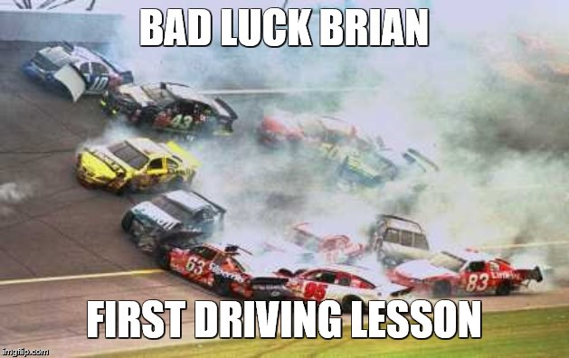 Because Race Car | BAD LUCK BRIAN FIRST DRIVING LESSON | image tagged in memes,because race car | made w/ Imgflip meme maker