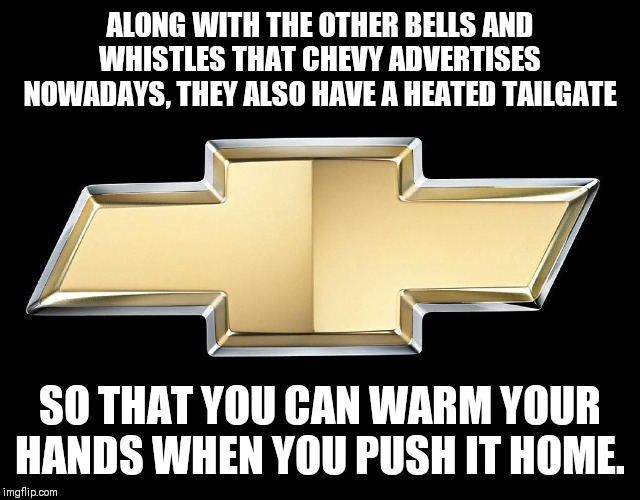 Chevy |  ALONG WITH THE OTHER BELLS AND WHISTLES THAT CHEVY ADVERTISES NOWADAYS, THEY ALSO HAVE A HEATED TAILGATE; SO THAT YOU CAN WARM YOUR HANDS WHEN YOU PUSH IT HOME. | image tagged in chevy | made w/ Imgflip meme maker