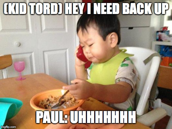 No Bullshit Business Baby |  (KID TORD) HEY I NEED BACK UP; PAUL: UHHHHHHH | image tagged in memes,no bullshit business baby | made w/ Imgflip meme maker