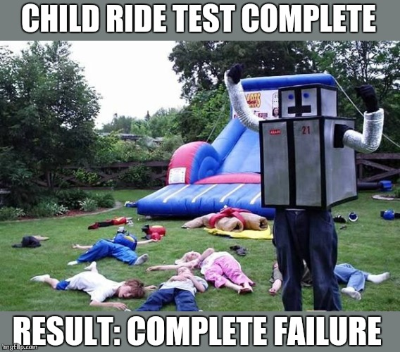 WHAT HAPPENED? | CHILD RIDE TEST COMPLETE RESULT: COMPLETE FAILURE | image tagged in robot,kids | made w/ Imgflip meme maker