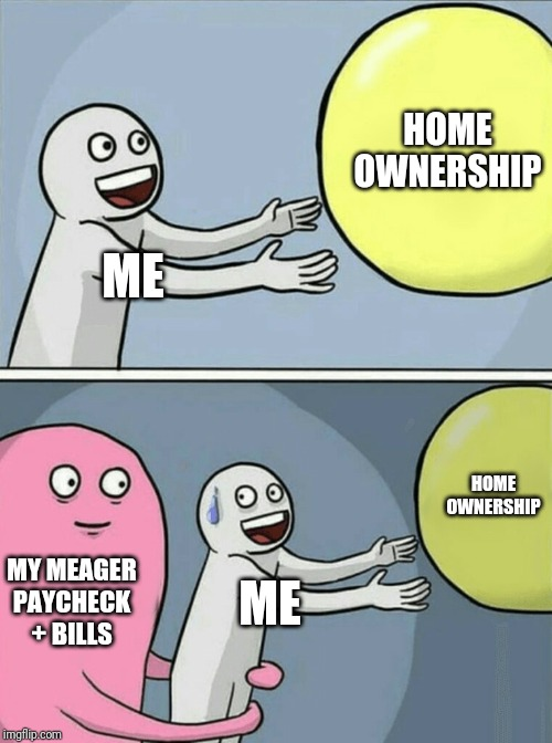I thought being a responsible adult was supposed to get me places | ME HOME OWNERSHIP MY MEAGER PAYCHECK + BILLS ME HOME OWNERSHIP | image tagged in memes,running away balloon | made w/ Imgflip meme maker
