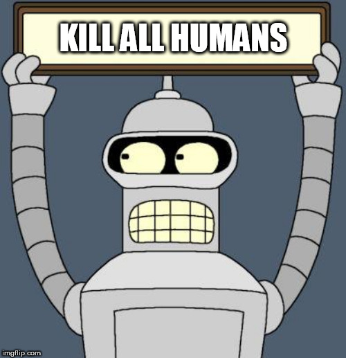 KILL ALL HUMANS | image tagged in bender cartel | made w/ Imgflip meme maker
