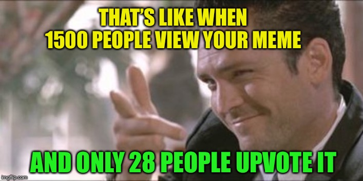 THAT'S LIKE WHEN 1500 PEOPLE VIEW YOUR MEME AND ONLY 28 PEOPLE UPVOTE IT | made w/ Imgflip meme maker