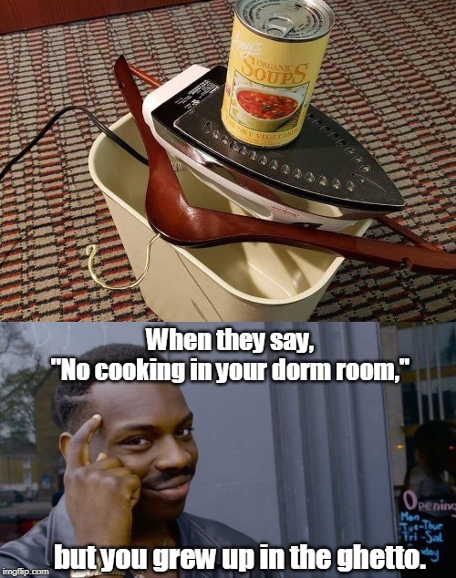 "Ghetto ingenuity works in dorm rooms and hotels. |  When they say,  ""No cooking in your dorm room,""; but you grew up in the ghetto. 
