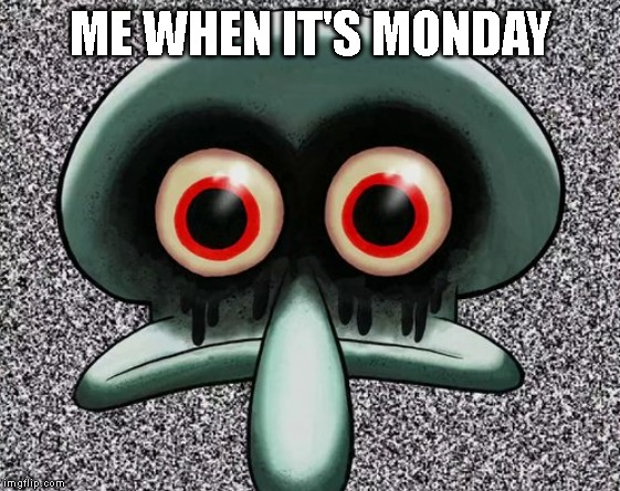 Red Mist Squidward | ME WHEN IT'S MONDAY | image tagged in red mist squidward,monday | made w/ Imgflip meme maker