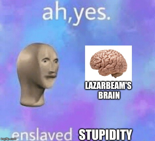 Ah yes enslaved | LAZARBEAM'S BRAIN STUPIDITY | image tagged in ah yes enslaved | made w/ Imgflip meme maker