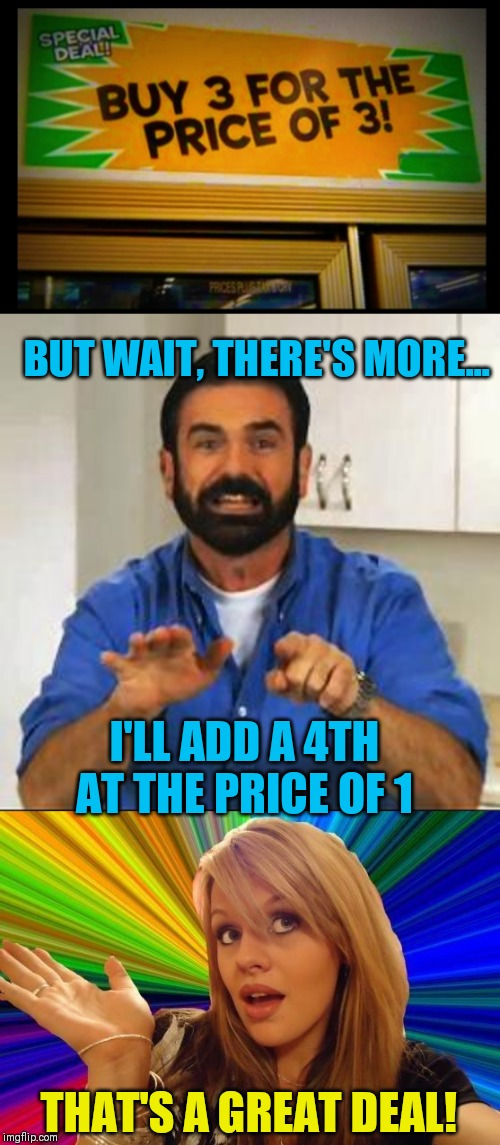 Killer Deal | BUT WAIT, THERE'S MORE... I'LL ADD A 4TH AT THE PRICE OF 1 THAT'S A GREAT DEAL! | image tagged in billy mays,memes,dumb blonde,funny signs,44colt,grocery store | made w/ Imgflip meme maker