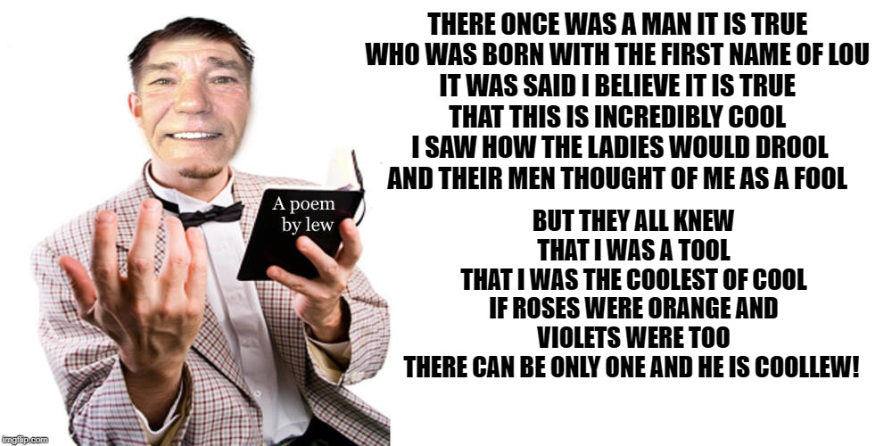 A poem by Kewlew | THERE ONCE WAS A MAN IT IS TRUE  WHO WAS BORN WITH THE FIRST NAME OF LOU  IT WAS SAID I BELIEVE IT IS TRUE  THAT THIS IS INCREDIBLY COOL  I  | image tagged in poem,kewlew,cool | made w/ Imgflip meme maker