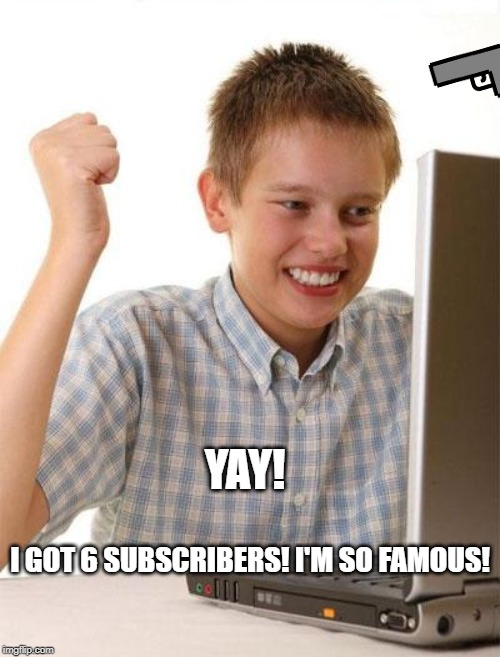 First Day On The Internet Kid Meme |  YAY! I GOT 6 SUBSCRIBERS! I'M SO FAMOUS! | image tagged in memes,first day on the internet kid | made w/ Imgflip meme maker