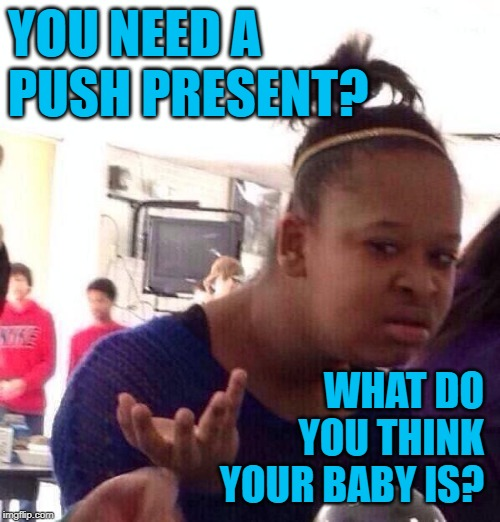Unexpected Presents |  YOU NEED A PUSH PRESENT? WHAT DO YOU THINK YOUR BABY IS? | image tagged in black girl wat,so true memes,reality tv,tv shows,unexpected,babies | made w/ Imgflip meme maker