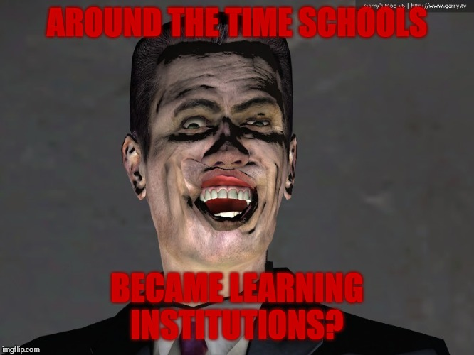 AROUND THE TIME SCHOOLS BECAME LEARNING INSTITUTIONS? | made w/ Imgflip meme maker