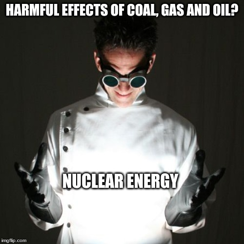 Goin Nuclear | HARMFUL EFFECTS OF COAL, GAS AND OIL? NUCLEAR ENERGY | image tagged in nuclear energy,environment,sustainable energy,green technology,greenies | made w/ Imgflip meme maker