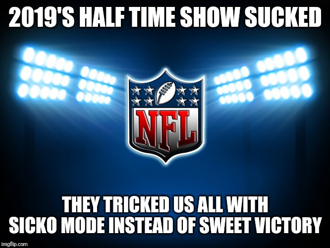 NFL | 2019'S HALF TIME SHOW SUCKED THEY TRICKED US ALL WITH SICKO MODE INSTEAD OF SWEET VICTORY | image tagged in nfl,sweet victory,sicko mode,super bowl,memes | made w/ Imgflip meme maker