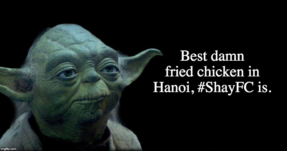 Yummers, the chicken is. |  Best damn fried chicken in Hanoi, #ShayFC is. | image tagged in yoda quote,shayfc,kfc,fried chicken | made w/ Imgflip meme maker