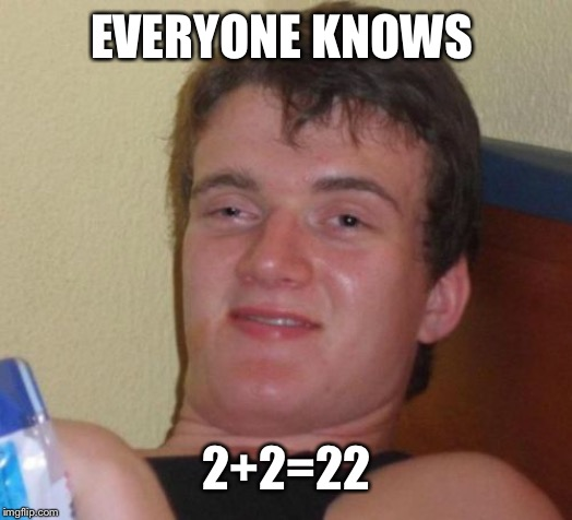 10 Guy Meme | EVERYONE KNOWS 2+2=22 | image tagged in memes,10 guy | made w/ Imgflip meme maker