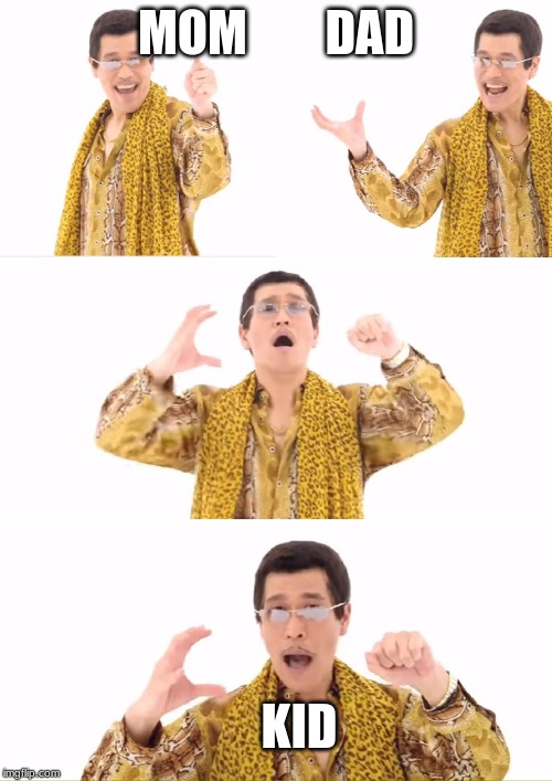 PPAP | MOM        DAD KID | image tagged in memes,ppap | made w/ Imgflip meme maker