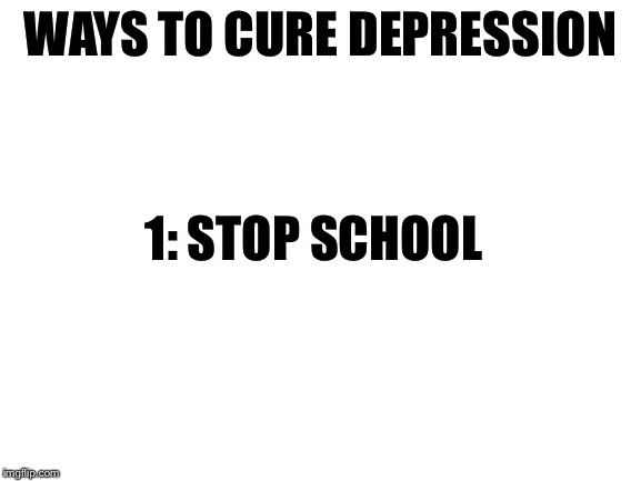 It's just that easy |  WAYS TO CURE DEPRESSION; 1: STOP SCHOOL | image tagged in blank white template,school,depression,memes | made w/ Imgflip meme maker